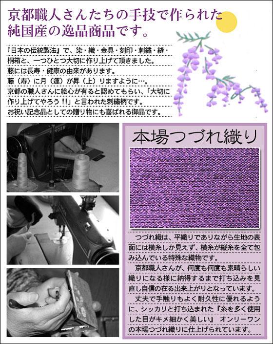 京都職人さんたちの手技で作られた純国産の逸品商品です。『日本の伝統製法』で、染・織・金具・刻印・刺繍・縫・桐箱と、一つひとつ大切に作り上げて頂きました。藤には長寿・健康の由来があります。藤(寿)に月(運)が昇(上)りますように…。京都の職人さんに絵心が有ると認めてもらい、「大切に作り上げてやろう!!」と言われた刺繍柄です。お祝いの記念品としての贈り物にも喜ばれる御品です。