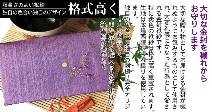 大切な金封を穢れからお守りします 大切な贈り物としてお届けする金封が穢れぬようお包みするものとして使用され、大変礼儀にかなった行為として愛される金封袱紗です。特に紫色の袱紗は格式が高く重宝されます。生地は本場西陣つづれ織りを使用しています。独自の色合いに独自の刺繍!!完全オリジナル商品です。また京都の職人さんが手掛けた、純国産の逸品です。